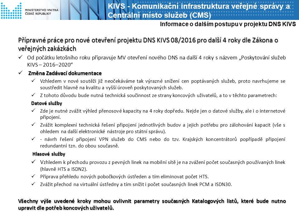 """Přípravné práce pro nové otevření projektu DNS KIVS 08/2016 pro další 4 roky dle Zákona o veřejných zakázkách Od počátku letošního roku připravuje MV otevření nového DNS na další 4 roky s názvem """"Poskytování služeb KIVS – 2016–2020 Změna Zadávací dokumentace Vzhledem v nové soutěži již neočekáváme tak výrazné snížení cen poptávaných služeb, proto navrhujeme se soustředit hlavně na kvalitu a vyšší úroveň poskytovaných služeb."""