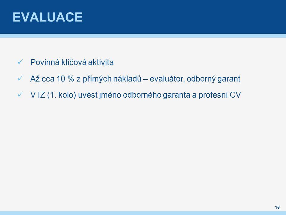 EVALUACE 16 Povinná klíčová aktivita Až cca 10 % z přímých nákladů – evaluátor, odborný garant V IZ (1.