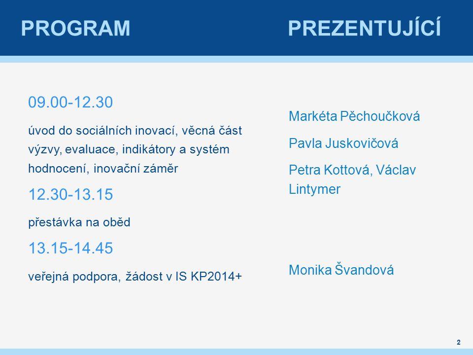 PROGRAM PREZENTUJÍCÍ 09.00-12.30 úvod do sociálních inovací, věcná část výzvy, evaluace, indikátory a systém hodnocení, inovační záměr 12.30-13.15 přestávka na oběd 13.15-14.45 veřejná podpora, žádost v IS KP2014+ Markéta Pěchoučková Pavla Juskovičová Petra Kottová, Václav Lintymer Monika Švandová 2