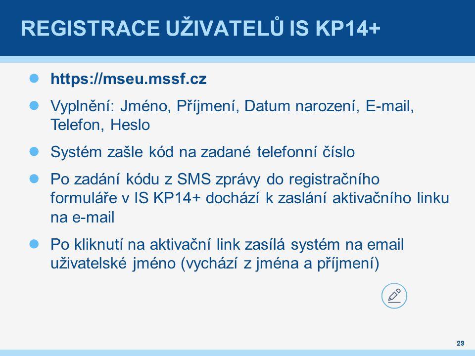 REGISTRACE UŽIVATELŮ IS KP14+ https://mseu.mssf.cz Vyplnění: Jméno, Příjmení, Datum narození, E-mail, Telefon, Heslo Systém zašle kód na zadané telefonní číslo Po zadání kódu z SMS zprávy do registračního formuláře v IS KP14+ dochází k zaslání aktivačního linku na e-mail Po kliknutí na aktivační link zasílá systém na email uživatelské jméno (vychází z jména a příjmení) 29