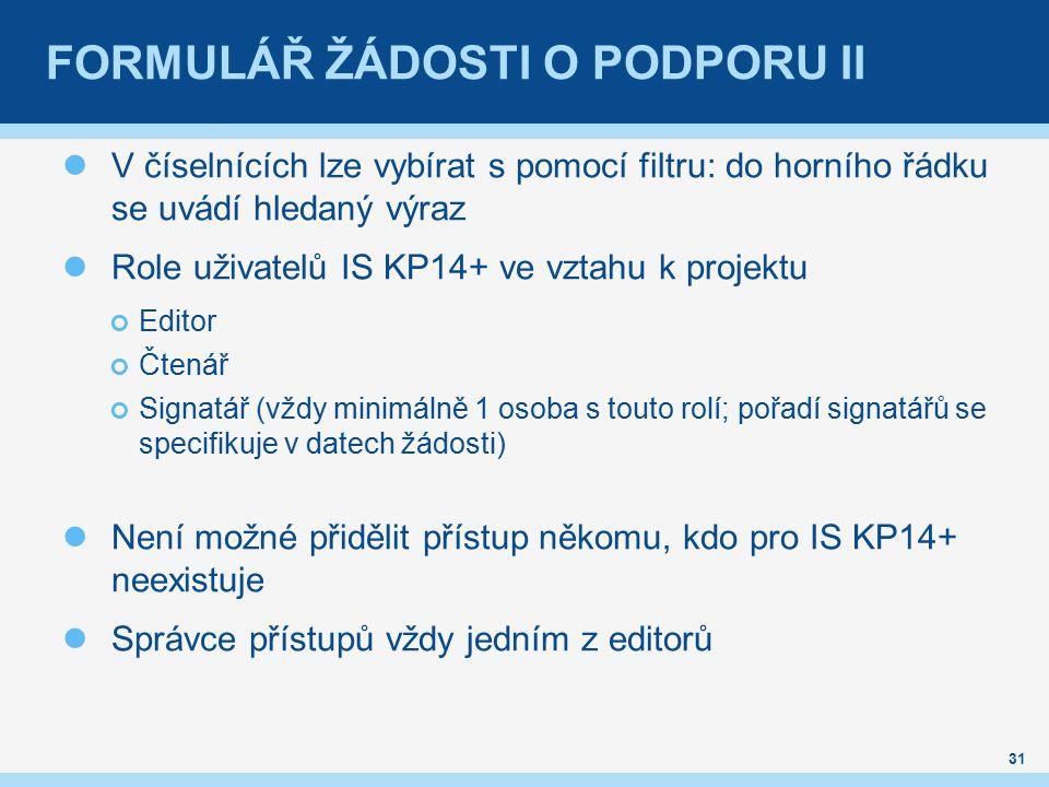 FORMULÁŘ ŽÁDOSTI O PODPORU II V číselnících lze vybírat s pomocí filtru: do horního řádku se uvádí hledaný výraz Role uživatelů IS KP14+ ve vztahu k projektu Editor Čtenář Signatář (vždy minimálně 1 osoba s touto rolí; pořadí signatářů se specifikuje v datech žádosti) Není možné přidělit přístup někomu, kdo pro IS KP14+ neexistuje Správce přístupů vždy jedním z editorů 31