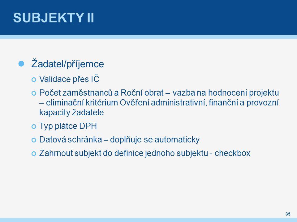 SUBJEKTY II Žadatel/příjemce Validace přes IČ Počet zaměstnanců a Roční obrat – vazba na hodnocení projektu – eliminační kritérium Ověření administrativní, finanční a provozní kapacity žadatele Typ plátce DPH Datová schránka – doplňuje se automaticky Zahrnout subjekt do definice jednoho subjektu - checkbox 35