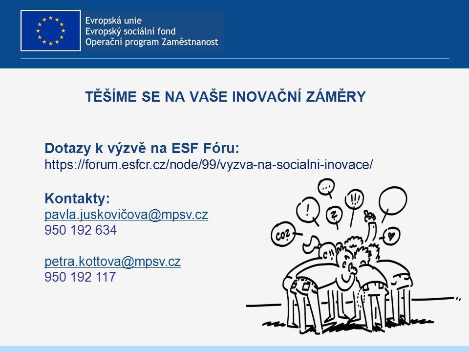 TĚŠÍME SE NA VAŠE INOVAČNÍ ZÁMĚRY Dotazy k výzvě na ESF Fóru: https://forum.esfcr.cz/node/99/vyzva-na-socialni-inovace/ Kontakty: pavla.juskovičova@mpsv.cz 950 192 634 petra.kottova@mpsv.cz 950 192 117 pavla.juskovičova@mpsv.cz petra.kottova@mpsv.cz