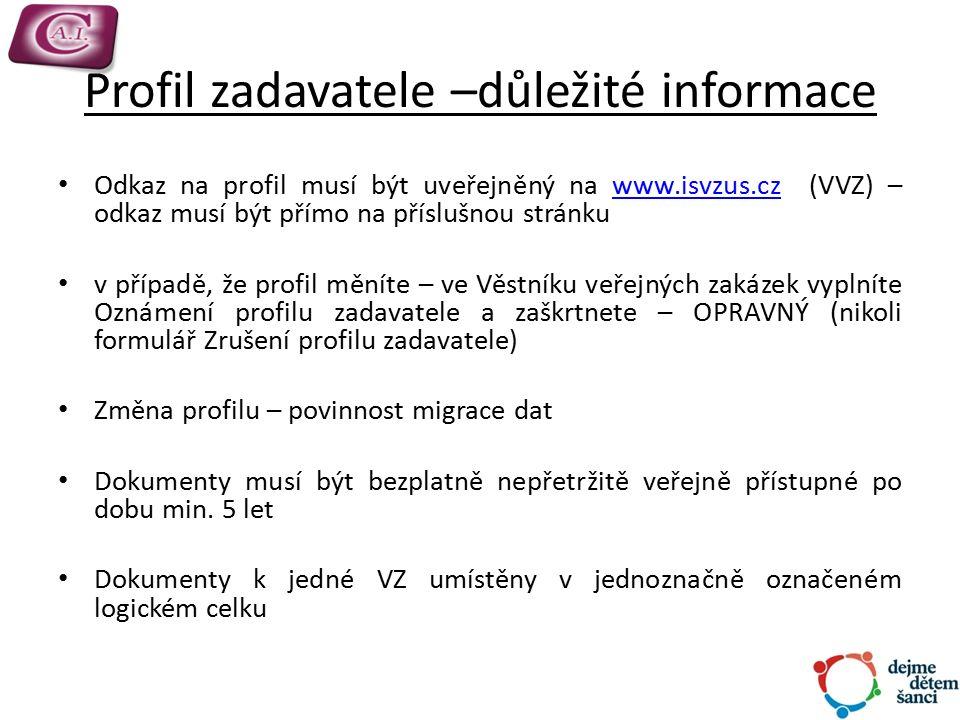 Profil zadavatele –důležité informace Odkaz na profil musí být uveřejněný na www.isvzus.cz (VVZ) – odkaz musí být přímo na příslušnou stránkuwww.isvzus.cz v případě, že profil měníte – ve Věstníku veřejných zakázek vyplníte Oznámení profilu zadavatele a zaškrtnete – OPRAVNÝ (nikoli formulář Zrušení profilu zadavatele) Změna profilu – povinnost migrace dat Dokumenty musí být bezplatně nepřetržitě veřejně přístupné po dobu min.