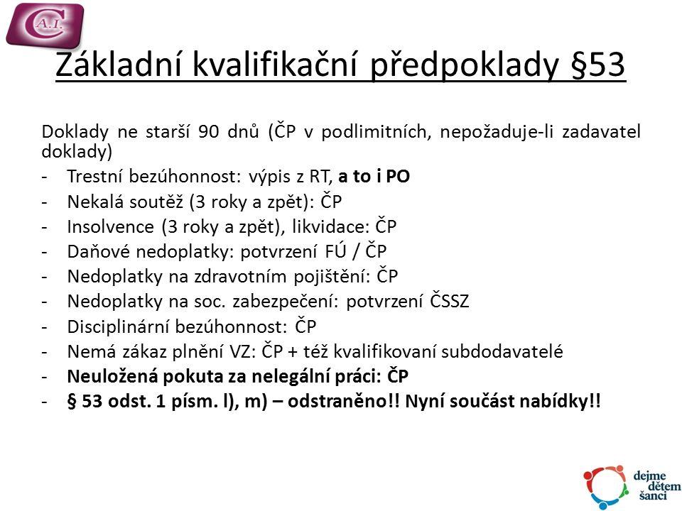 Základní kvalifikační předpoklady §53 Doklady ne starší 90 dnů (ČP v podlimitních, nepožaduje-li zadavatel doklady) -Trestní bezúhonnost: výpis z RT, a to i PO -Nekalá soutěž (3 roky a zpět): ČP -Insolvence (3 roky a zpět), likvidace: ČP -Daňové nedoplatky: potvrzení FÚ / ČP -Nedoplatky na zdravotním pojištění: ČP -Nedoplatky na soc.