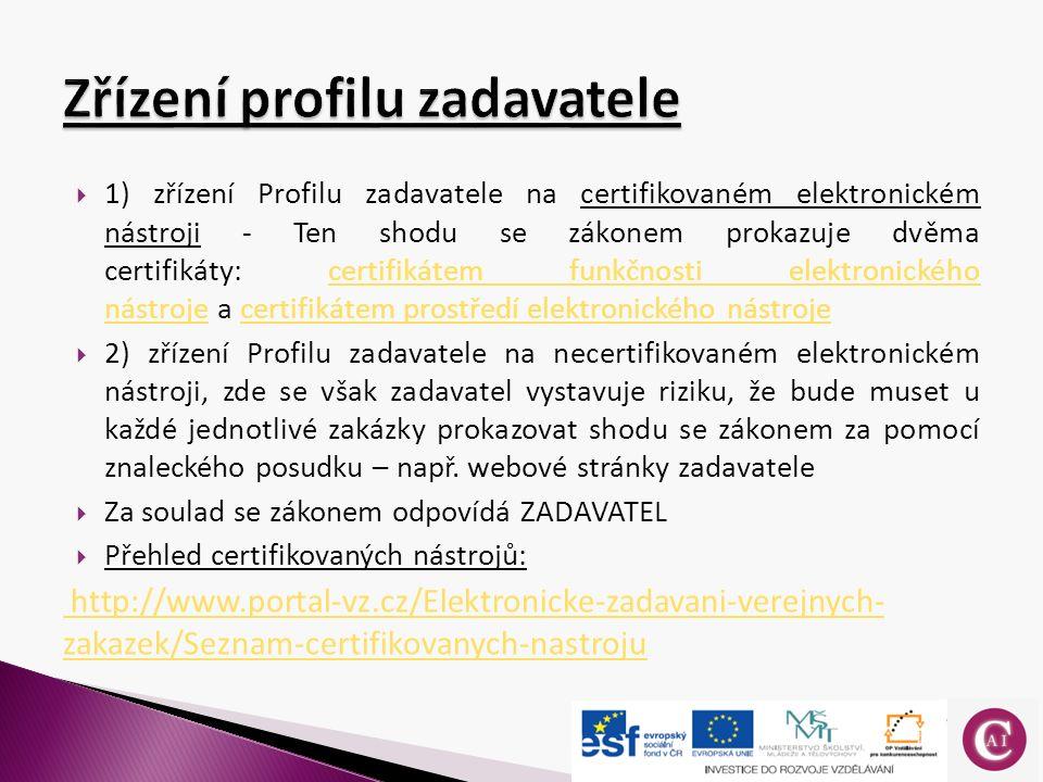  1) zřízení Profilu zadavatele na certifikovaném elektronickém nástroji - Ten shodu se zákonem prokazuje dvěma certifikáty: certifikátem funkčnosti elektronického nástroje a certifikátem prostředí elektronického nástrojecertifikátem funkčnosti elektronického nástrojecertifikátem prostředí elektronického nástroje  2) zřízení Profilu zadavatele na necertifikovaném elektronickém nástroji, zde se však zadavatel vystavuje riziku, že bude muset u každé jednotlivé zakázky prokazovat shodu se zákonem za pomocí znaleckého posudku – např.