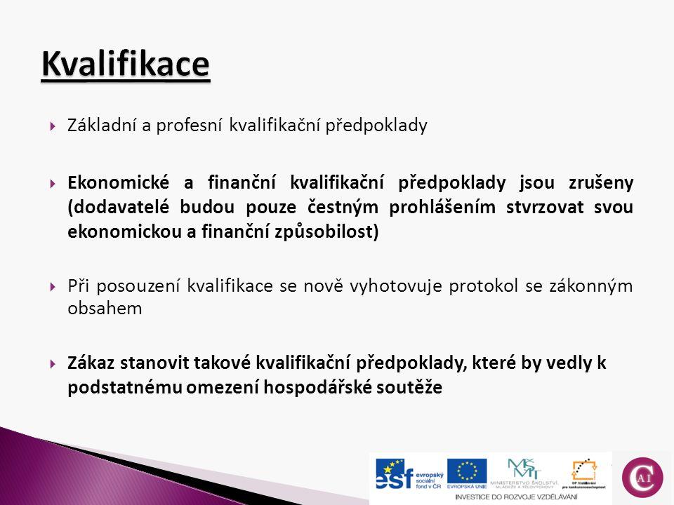  Základní a profesní kvalifikační předpoklady  Ekonomické a finanční kvalifikační předpoklady jsou zrušeny (dodavatelé budou pouze čestným prohlášením stvrzovat svou ekonomickou a finanční způsobilost)  Při posouzení kvalifikace se nově vyhotovuje protokol se zákonným obsahem  Zákaz stanovit takové kvalifikační předpoklady, které by vedly k podstatnému omezení hospodářské soutěže