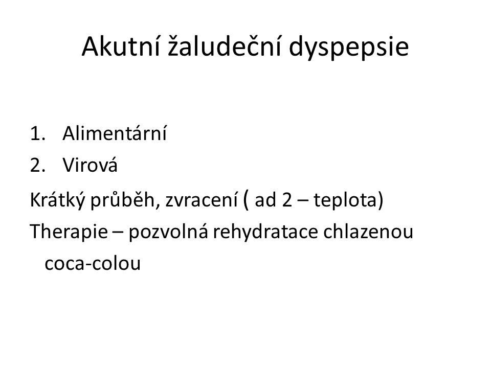 Akutní žaludeční dyspepsie 1.Alimentární 2.Virová Krátký průběh, zvracení ( ad 2 – teplota) Therapie – pozvolná rehydratace chlazenou coca-colou