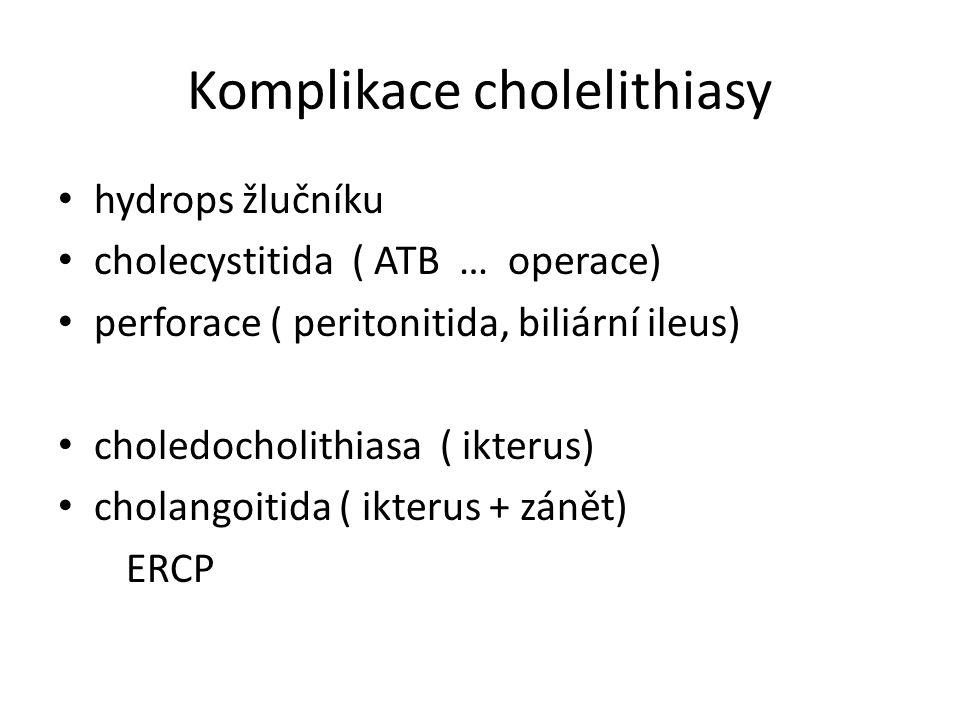 Komplikace cholelithiasy hydrops žlučníku cholecystitida ( ATB … operace) perforace ( peritonitida, biliární ileus) choledocholithiasa ( ikterus) cholangoitida ( ikterus + zánět) ERCP