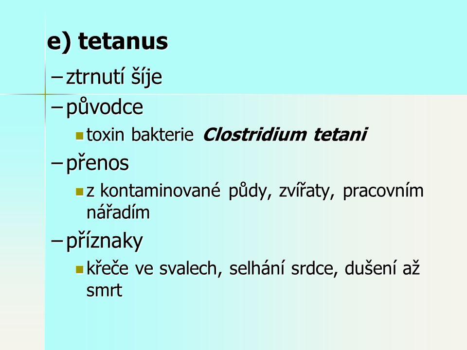 –ztrnutí šíje –původce toxin bakterie Clostridium tetani toxin bakterie Clostridium tetani –přenos z kontaminované půdy, zvířaty, pracovním nářadím z kontaminované půdy, zvířaty, pracovním nářadím –příznaky křeče ve svalech, selhání srdce, dušení až smrt křeče ve svalech, selhání srdce, dušení až smrt e) tetanus