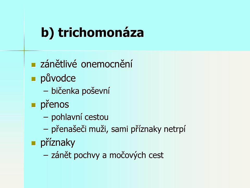 b) trichomonáza zánětlivé onemocnění zánětlivé onemocnění původce původce –bičenka poševní přenos přenos –pohlavní cestou –přenašeči muži, sami příznaky netrpí příznaky příznaky –zánět pochvy a močových cest