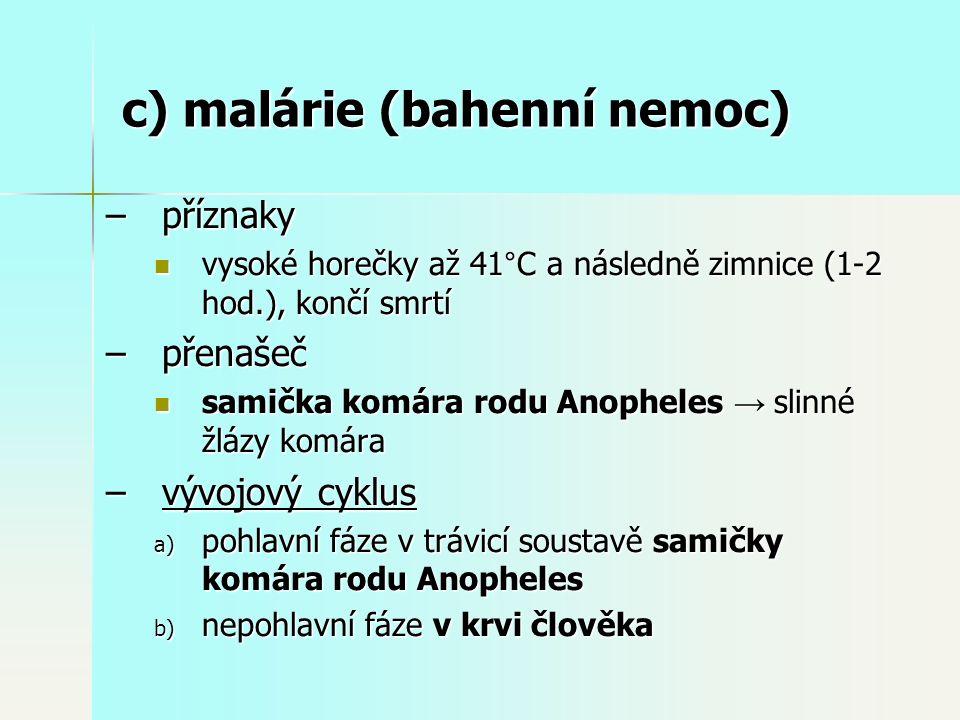 –příznaky vysoké horečky až 41°C a následně zimnice (1-2 hod.), končí smrtí vysoké horečky až 41°C a následně zimnice (1-2 hod.), končí smrtí –přenašeč samička komára rodu Anopheles → slinné žlázy komára samička komára rodu Anopheles → slinné žlázy komára –vývojový cyklus a) pohlavní fáze v trávicí soustavě samičky komára rodu Anopheles b) nepohlavní fáze v krvi člověka c) malárie (bahenní nemoc)