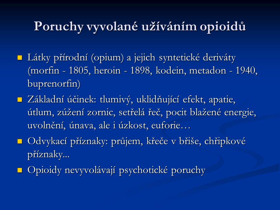 Poruchy vyvolané užíváním opioidů Látky přírodní (opium) a jejich syntetické deriváty (morfin - 1805, heroin - 1898, kodein, metadon - 1940, buprenorfin) Látky přírodní (opium) a jejich syntetické deriváty (morfin - 1805, heroin - 1898, kodein, metadon - 1940, buprenorfin) Základní účinek: tlumivý, uklidňující efekt, apatie, útlum, zúžení zornic, setřelá řeč, pocit blažené energie, uvolnění, únava, ale i úzkost, euforie… Základní účinek: tlumivý, uklidňující efekt, apatie, útlum, zúžení zornic, setřelá řeč, pocit blažené energie, uvolnění, únava, ale i úzkost, euforie… Odvykací příznaky: průjem, křeče v břiše, chřipkové příznaky...