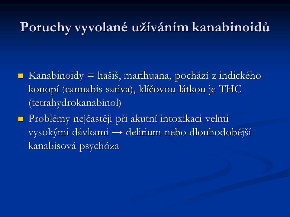 Poruchy vyvolané užíváním kanabinoidů Kanabinoidy = hašiš, marihuana, pochází z indického konopí (cannabis sativa), klíčovou látkou je THC (tetrahydrokanabinol) Kanabinoidy = hašiš, marihuana, pochází z indického konopí (cannabis sativa), klíčovou látkou je THC (tetrahydrokanabinol) Problémy nejčastěji při akutní intoxikaci velmi vysokými dávkami → delirium nebo dlouhodobější kanabisová psychóza Problémy nejčastěji při akutní intoxikaci velmi vysokými dávkami → delirium nebo dlouhodobější kanabisová psychóza