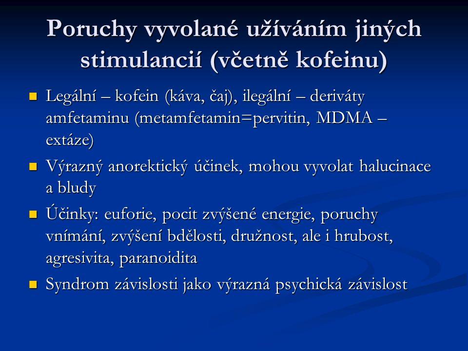 Poruchy vyvolané užíváním jiných stimulancií (včetně kofeinu) Legální – kofein (káva, čaj), ilegální – deriváty amfetaminu (metamfetamin=pervitin, MDMA – extáze) Legální – kofein (káva, čaj), ilegální – deriváty amfetaminu (metamfetamin=pervitin, MDMA – extáze) Výrazný anorektický účinek, mohou vyvolat halucinace a bludy Výrazný anorektický účinek, mohou vyvolat halucinace a bludy Účinky: euforie, pocit zvýšené energie, poruchy vnímání, zvýšení bdělosti, družnost, ale i hrubost, agresivita, paranoidita Účinky: euforie, pocit zvýšené energie, poruchy vnímání, zvýšení bdělosti, družnost, ale i hrubost, agresivita, paranoidita Syndrom závislosti jako výrazná psychická závislost Syndrom závislosti jako výrazná psychická závislost