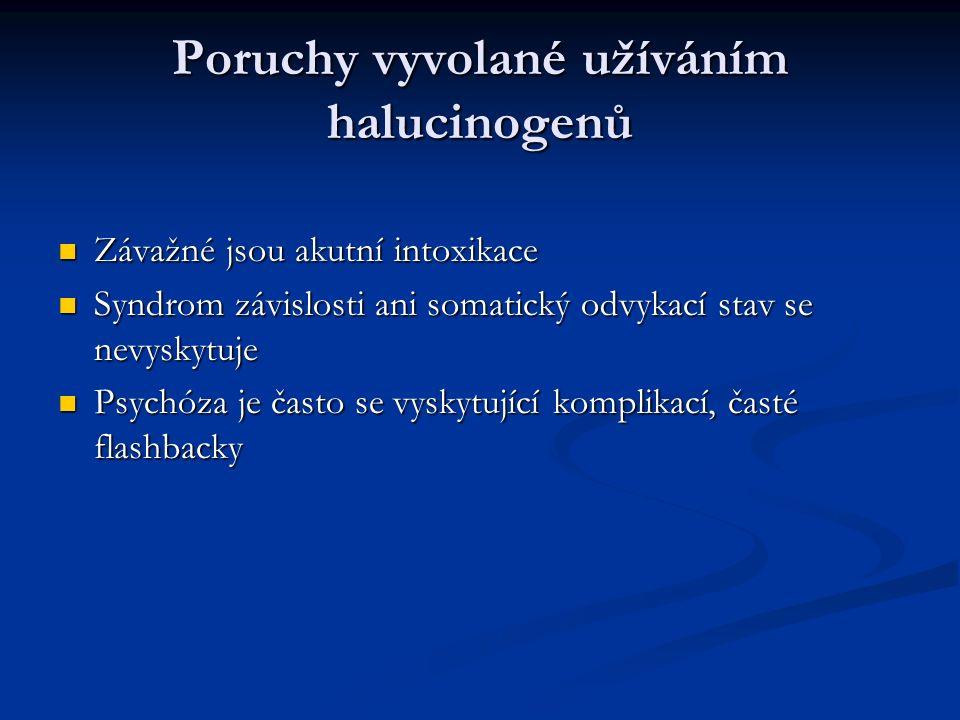 Poruchy vyvolané užíváním halucinogenů Závažné jsou akutní intoxikace Závažné jsou akutní intoxikace Syndrom závislosti ani somatický odvykací stav se nevyskytuje Syndrom závislosti ani somatický odvykací stav se nevyskytuje Psychóza je často se vyskytující komplikací, časté flashbacky Psychóza je často se vyskytující komplikací, časté flashbacky