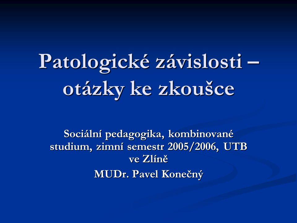 Patologické závislosti – otázky ke zkoušce Sociální pedagogika, kombinované studium, zimní semestr 2005/2006, UTB ve Zlíně MUDr.