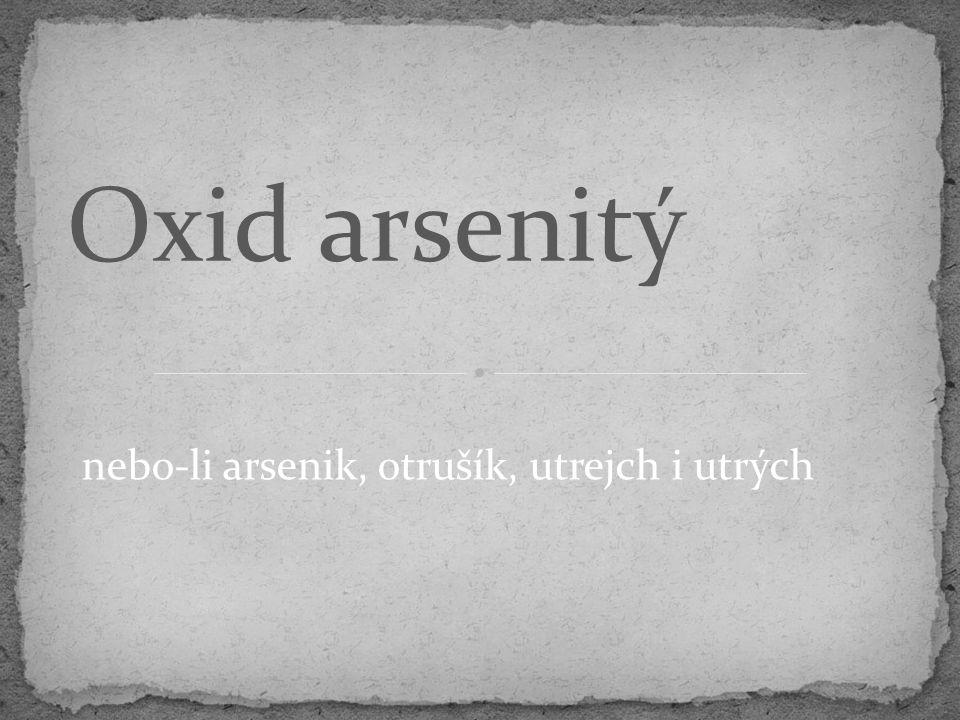 nebo-li arsenik, otrušík, utrejch i utrých Oxid arsenitý