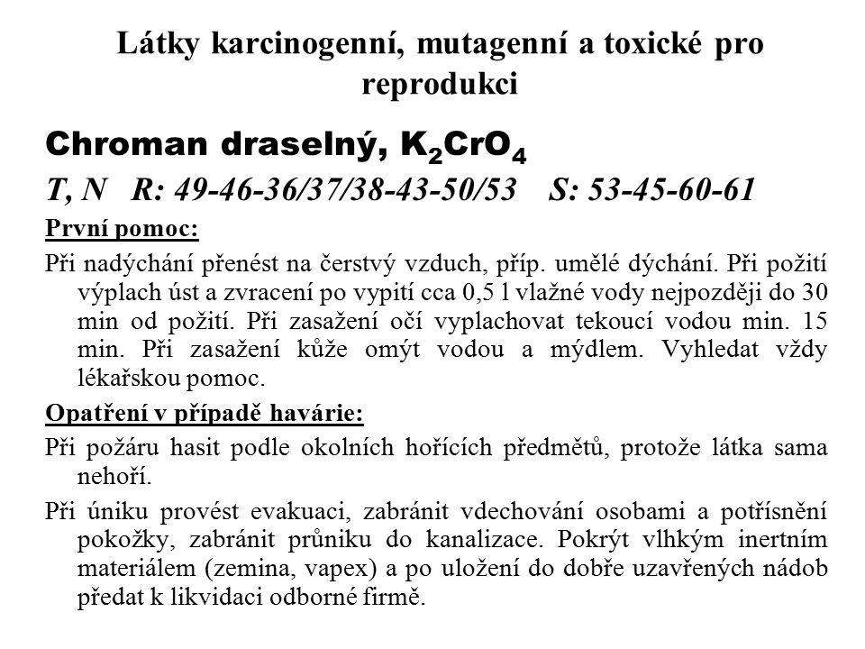 Látky karcinogenní, mutagenní a toxické pro reprodukci Chroman draselný, K 2 CrO 4 T, NR: 49-46-36/37/38-43-50/53 S: 53-45-60-61 První pomoc: Při nadý