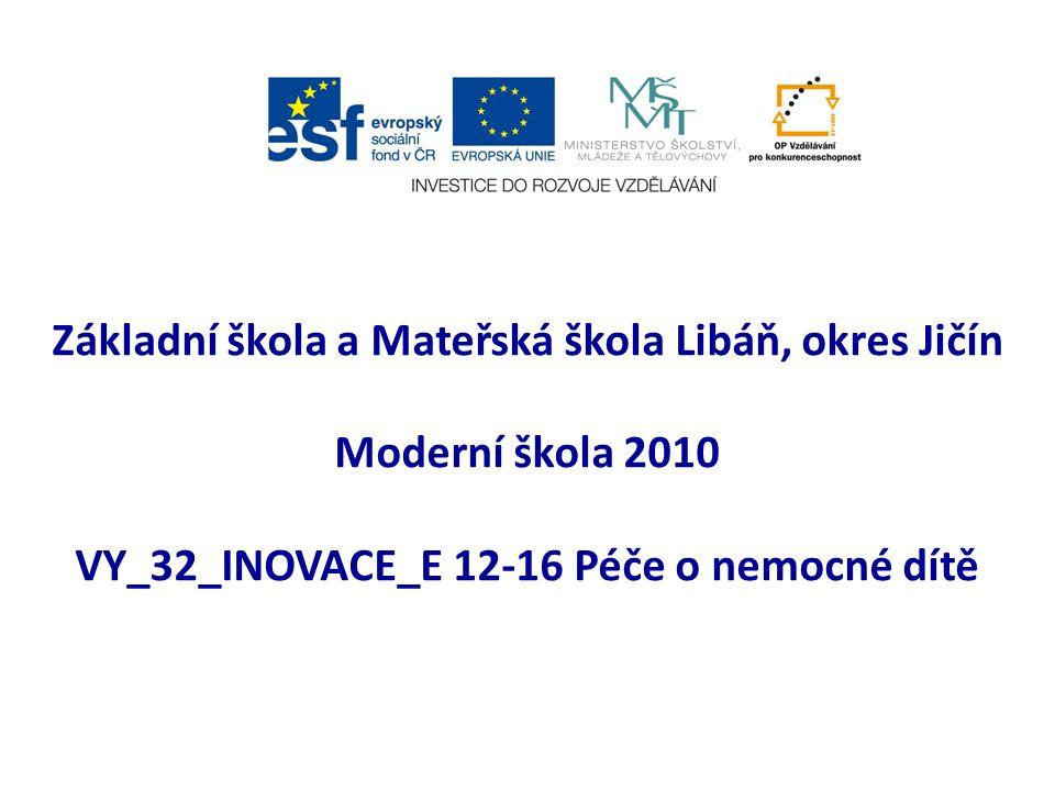 Základní škola a Mateřská škola Libáň, okres Jičín Moderní škola 2010 VY_32_INOVACE_E 12-16 Péče o nemocné dítě