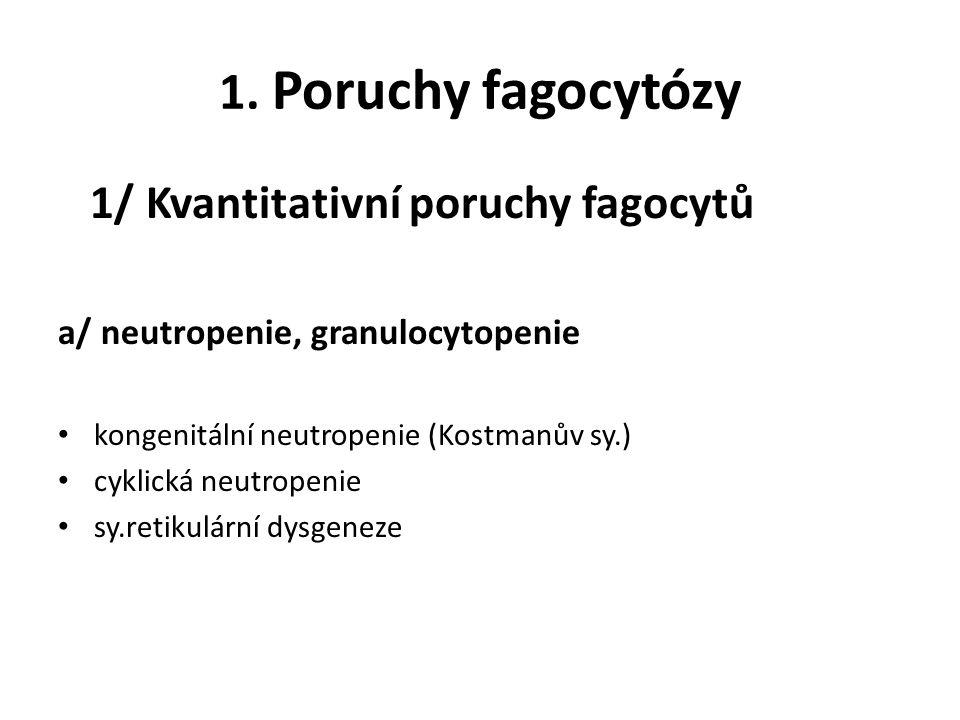 1. Poruchy fagocytózy 1/ Kvantitativní poruchy fagocytů a/ neutropenie, granulocytopenie kongenitální neutropenie (Kostmanův sy.) cyklická neutropenie