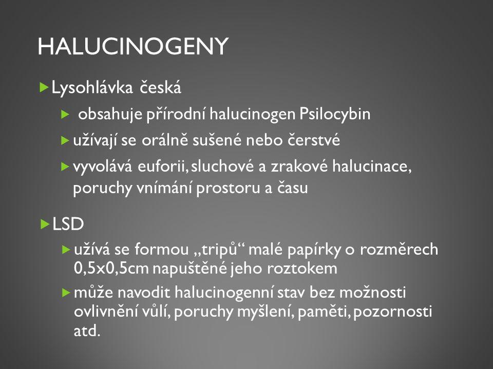 """HALUCINOGENY  Lysohlávka česká  obsahuje přírodní halucinogen Psilocybin  užívají se orálně sušené nebo čerstvé  vyvolává euforii, sluchové a zrakové halucinace, poruchy vnímání prostoru a času  LSD  užívá se formou """"tripů malé papírky o rozměrech 0,5x0,5cm napuštěné jeho roztokem  může navodit halucinogenní stav bez možnosti ovlivnění vůlí, poruchy myšlení, paměti, pozornosti atd."""