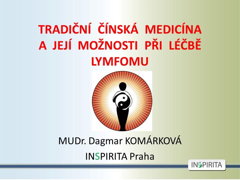 TRADIČNÍ ČÍNSKÁ MEDICÍNA A JEJÍ MOŽNOSTI PŘI LÉČBĚ LYMFOMU MUDr. Dagmar KOMÁRKOVÁ INSPIRITA Praha
