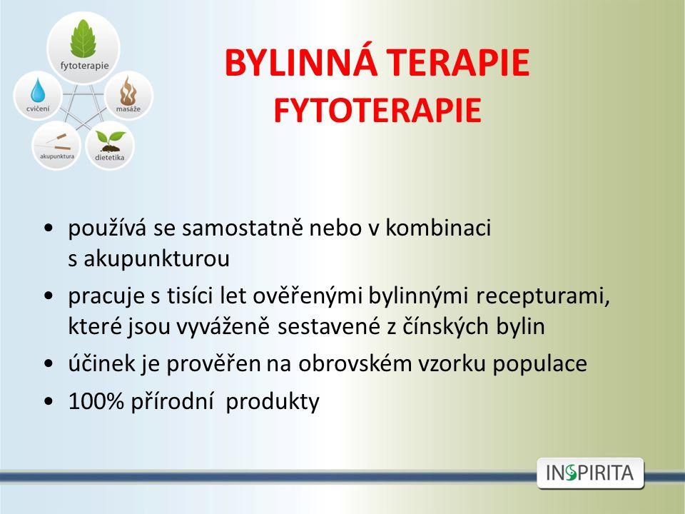 BYLINNÁ TERAPIE FYTOTERAPIE používá se samostatně nebo v kombinaci s akupunkturou pracuje s tisíci let ověřenými bylinnými recepturami, které jsou vyváženě sestavené z čínských bylin účinek je prověřen na obrovském vzorku populace 100% přírodní produkty