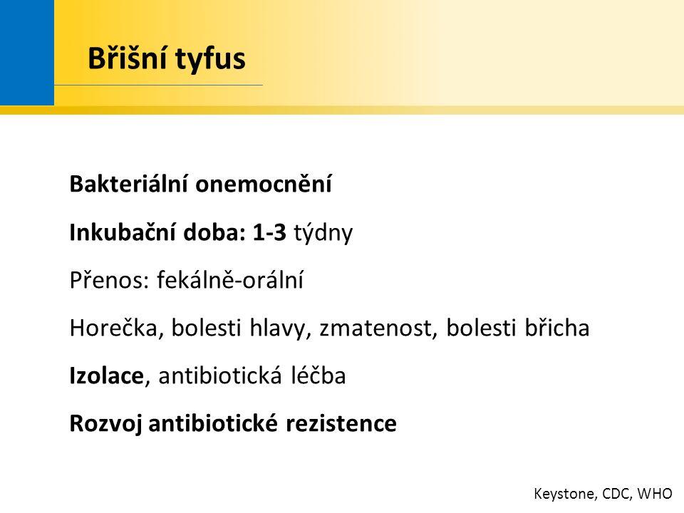 Břišní tyfus Bakteriální onemocnění Inkubační doba: 1-3 týdny Přenos: fekálně-orální Horečka, bolesti hlavy, zmatenost, bolesti břicha Izolace, antibiotická léčba Rozvoj antibiotické rezistence Keystone, CDC, WHO