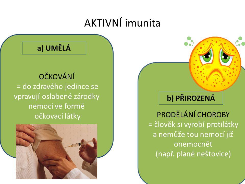 AKTIVNÍ imunita OČKOVÁNÍ = do zdravého jedince se vpravují oslabené zárodky nemoci ve formě očkovací látky PRODĚLÁNÍ CHOROBY = člověk si vyrobí protil