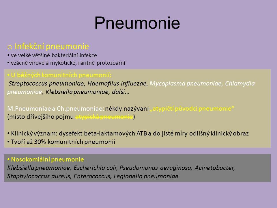 """Pneumonie o Infekční pneumonie ve velké většině bakteriální infekce vzácně virové a mykotické, raritně protozoární U běžných komunitních pneumonií: Streptococcus pneumoniae, Haemofilus influezae, Mycoplasma pneumoniae, Chlamydia pneumoniae, Klebsiella pneumoniae, další… M.Pneumoniae a Ch.pneumoniae: někdy nazývaní """"atypičtí původci pneumonie (místo dřívejšího pojmu atypická pneumonie) Klinický význam: dysefekt beta-laktamových ATB a do jisté míry odlišný klinický obraz Tvoří až 30% komunitních pneumonií Nosokomiální pneumonie Klebsiella pneumoniae, Escherichia coli, Pseudomonas aeruginosa, Acinetobacter, Staphylococcus aureus, Enterococcus, Legionella pneumoniae"""