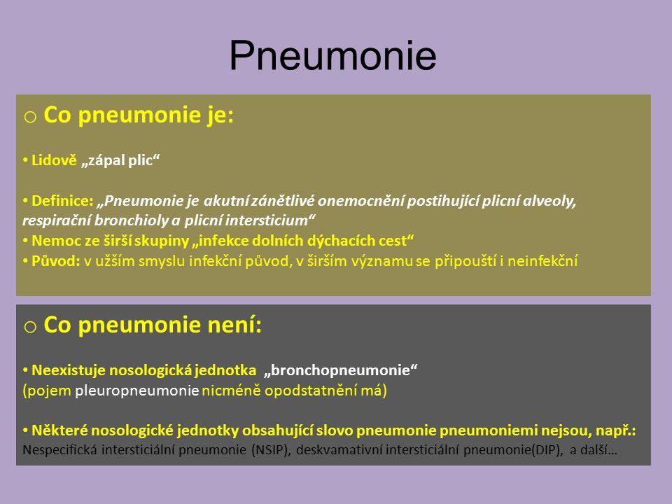 """Pneumonie o Co pneumonie je: Lidově """"zápal plic Definice: """"Pneumonie je akutní zánětlivé onemocnění postihující plicní alveoly, respirační bronchioly a plicní intersticium Nemoc ze širší skupiny """"infekce dolních dýchacích cest Původ: v užším smyslu infekční původ, v širším významu se připouští i neinfekční o Co pneumonie není: Neexistuje nosologická jednotka """"bronchopneumonie (pojem pleuropneumonie nicméně opodstatnění má) Některé nosologické jednotky obsahující slovo pneumonie pneumoniemi nejsou, např.: Nespecifická intersticiální pneumonie (NSIP), deskvamativní intersticiální pneumonie(DIP), a další…"""