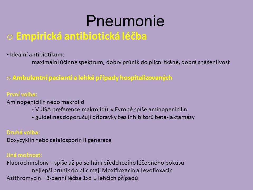 Pneumonie o Empirická antibiotická léčba Ideální antibiotikum: maximální účinné spektrum, dobrý průnik do plicní tkáně, dobrá snášenlivost o Ambulantní pacienti a lehké případy hospitalizovaných První volba: Aminopenicilin nebo makrolid - V USA preference makrolidů, v Evropě spíše aminopenicilin - guidelines doporučují přípravky bez inhibitorů beta-laktamázy Druhá volba: Doxycyklin nebo cefalosporin II.generace Jiná možnost: Fluorochinolony - spíše až po selhání předchozího léčebného pokusu nejlepší průnik do plic mají Moxifloxacin a Levofloxacin Azithromycin – 3-denní léčba 1xd u lehčích případů