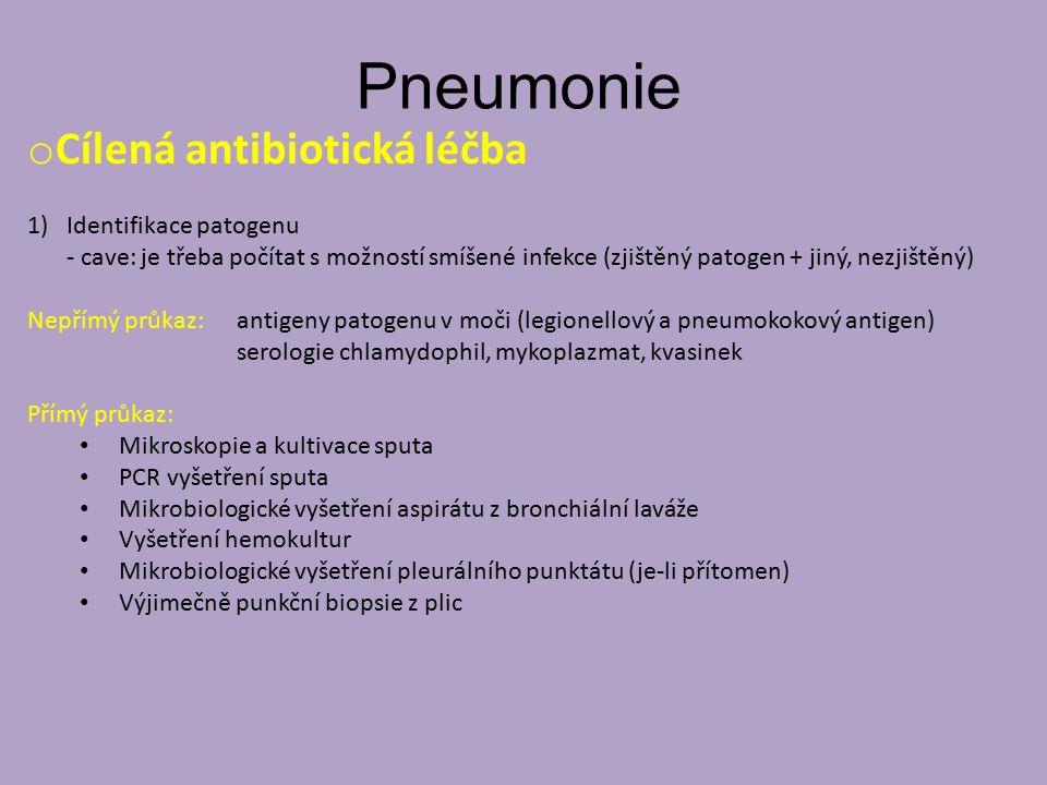 Pneumonie o Cílená antibiotická léčba 1)Identifikace patogenu - cave: je třeba počítat s možností smíšené infekce (zjištěný patogen + jiný, nezjištěný) Nepřímý průkaz: antigeny patogenu v moči (legionellový a pneumokokový antigen) serologie chlamydophil, mykoplazmat, kvasinek Přímý průkaz: Mikroskopie a kultivace sputa PCR vyšetření sputa Mikrobiologické vyšetření aspirátu z bronchiální laváže Vyšetření hemokultur Mikrobiologické vyšetření pleurálního punktátu (je-li přítomen) Výjimečně punkční biopsie z plic