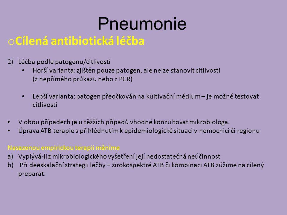 Pneumonie o Cílená antibiotická léčba 2)Léčba podle patogenu/citlivostí Horší varianta: zjištěn pouze patogen, ale nelze stanovit citlivosti (z nepřímého průkazu nebo z PCR) Lepší varianta: patogen přeočkován na kultivační médium – je možné testovat citlivosti V obou případech je u těžších případů vhodné konzultovat mikrobiologa.