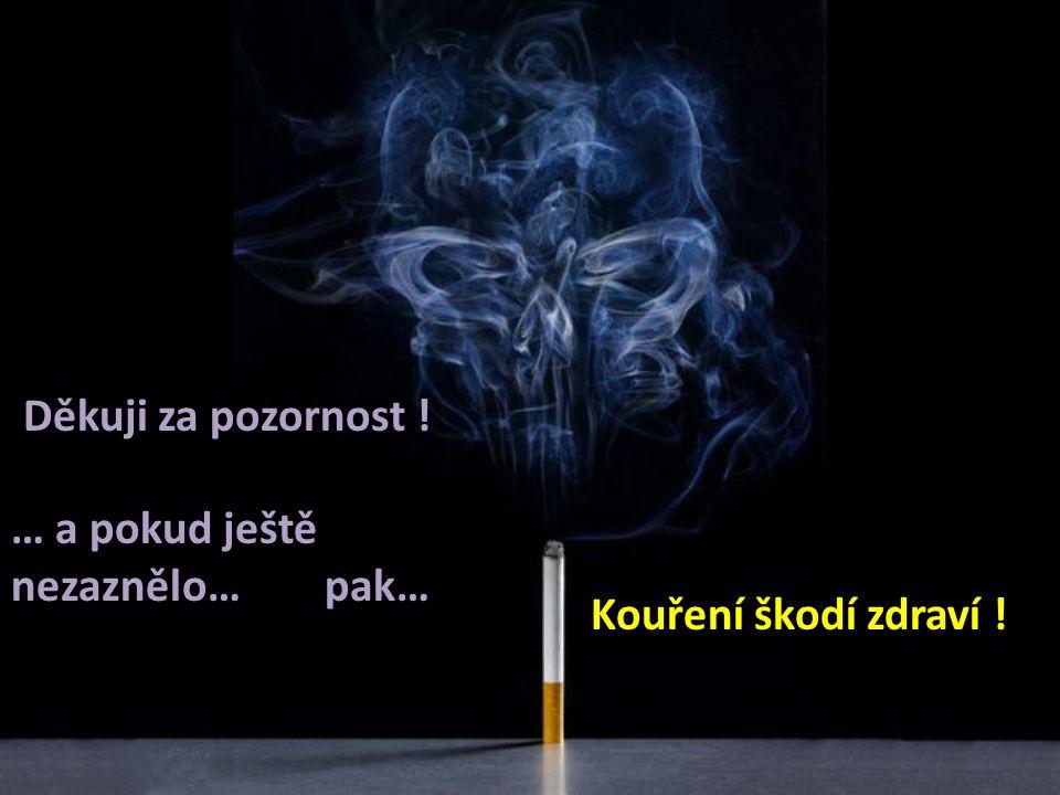 Děkuji za pozornost ! … a pokud ještě nezaznělo… pak… Kouření škodí zdraví !