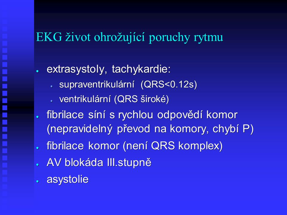 EKG život ohrožující poruchy rytmu ● extrasystoly, tachykardie: ● supraventrikulární (QRS<0.12s) ● ventrikulární (QRS široké) ● fibrilace síní s rychlou odpovědí komor (nepravidelný převod na komory, chybí P) ● fibrilace komor (není QRS komplex) ● AV blokáda III.stupně ● asystolie