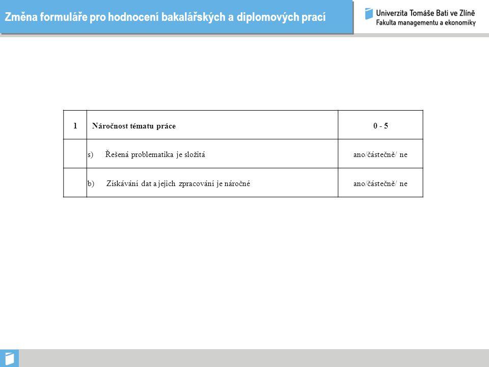 Změna formuláře pro hodnocení bakalářských a diplomových prací 1Náročnost tématu práce0 - 5 s) Řešená problematika je složitáano/částečně/ ne b) Získávání dat a jejich zpracování je náročnéano/částečně/ ne
