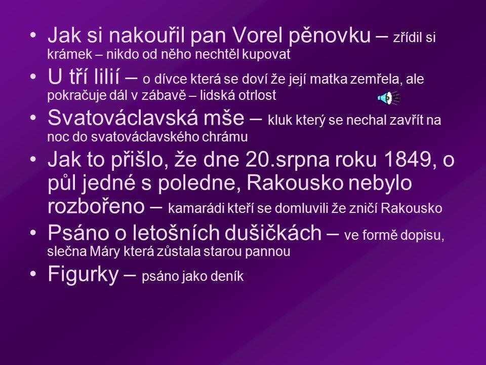 Jak si nakouřil pan Vorel pěnovku – zřídil si krámek – nikdo od něho nechtěl kupovat U tří lilií – o dívce která se doví že její matka zemřela, ale pokračuje dál v zábavě – lidská otrlost Svatováclavská mše – kluk který se nechal zavřít na noc do svatováclavského chrámu Jak to přišlo, že dne 20.srpna roku 1849, o půl jedné s poledne, Rakousko nebylo rozbořeno – kamarádi kteří se domluvili že zničí Rakousko Psáno o letošních dušičkách – ve formě dopisu, slečna Máry která zůstala starou pannou Figurky – psáno jako deník