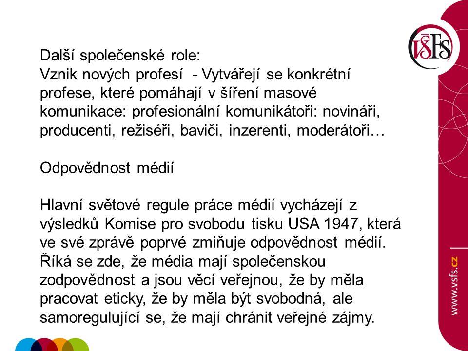Další společenské role: Vznik nových profesí - Vytvářejí se konkrétní profese, které pomáhají v šíření masové komunikace: profesionální komunikátoři: novináři, producenti, režiséři, baviči, inzerenti, moderátoři… Odpovědnost médií Hlavní světové regule práce médií vycházejí z výsledků Komise pro svobodu tisku USA 1947, která ve své zprávě poprvé zmiňuje odpovědnost médií.