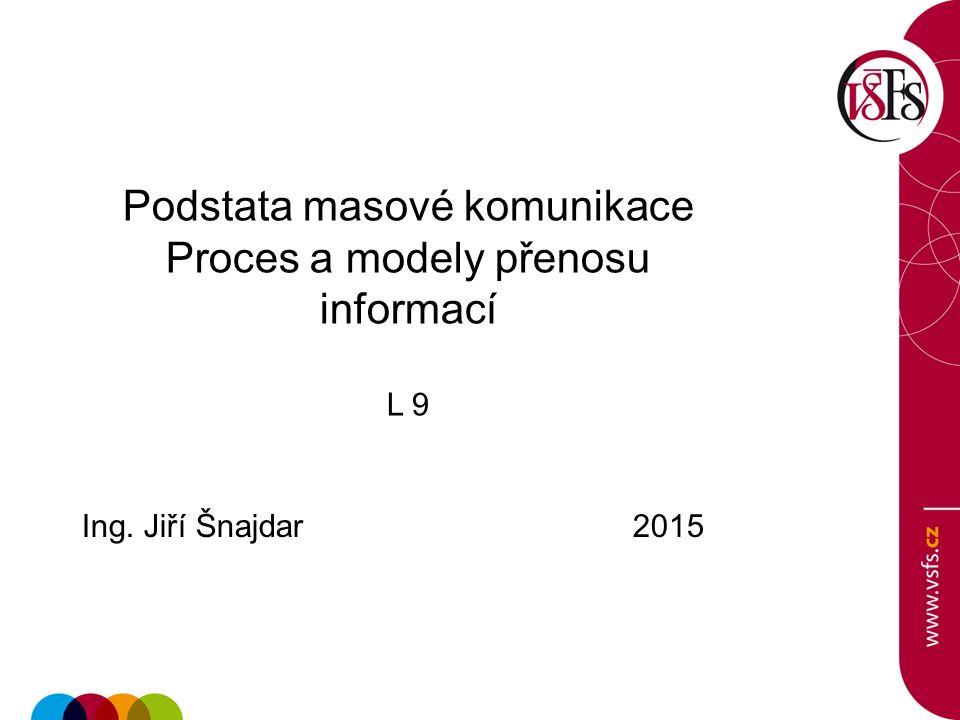 Podstata masové komunikace Proces a modely přenosu informací L 9 Ing. Jiří Šnajdar 2015