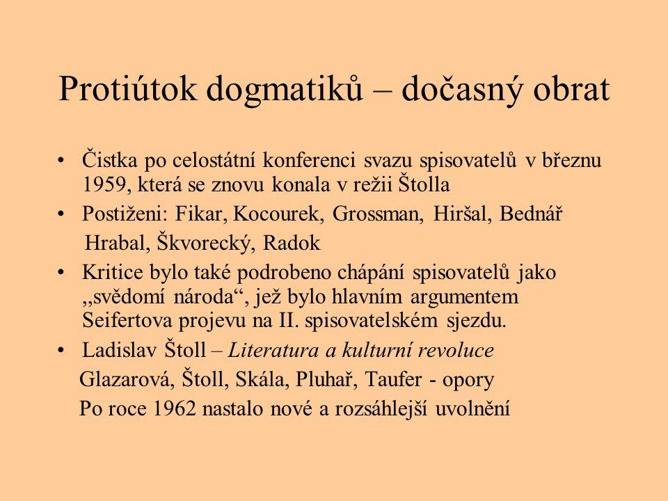 Protiútok dogmatiků – dočasný obrat Čistka po celostátní konferenci svazu spisovatelů v březnu 1959, která se znovu konala v režii Štolla Postiženi: Fikar, Kocourek, Grossman, Hiršal, Bednář Hrabal, Škvorecký, Radok Kritice bylo také podrobeno chápání spisovatelů jako,,svědomí národa , jež bylo hlavním argumentem Seifertova projevu na II.