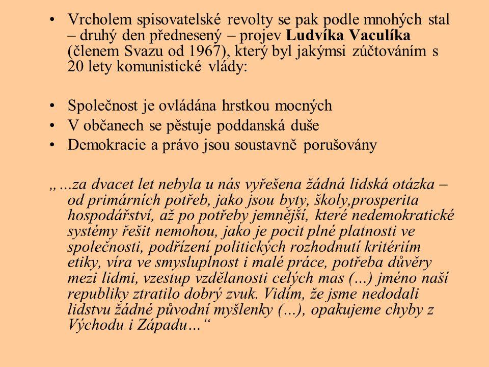 """Vrcholem spisovatelské revolty se pak podle mnohých stal – druhý den přednesený – projev Ludvíka Vaculíka (členem Svazu od 1967), který byl jakýmsi zúčtováním s 20 lety komunistické vlády: Společnost je ovládána hrstkou mocných V občanech se pěstuje poddanská duše Demokracie a právo jsou soustavně porušovány """"…za dvacet let nebyla u nás vyřešena žádná lidská otázka – od primárních potřeb, jako jsou byty, školy,prosperita hospodářství, až po potřeby jemnější, které nedemokratické systémy řešit nemohou, jako je pocit plné platnosti ve společnosti, podřízení politických rozhodnutí kritériím etiky, víra ve smysluplnost i malé práce, potřeba důvěry mezi lidmi, vzestup vzdělanosti celých mas (…) jméno naší republiky ztratilo dobrý zvuk."""