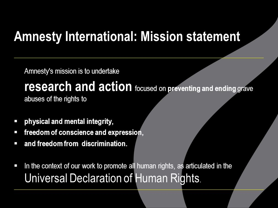 Amnesty International: Mission statement Amnesty's mission is to undertake research and action focused on preventing and ending grave abuses of the ri