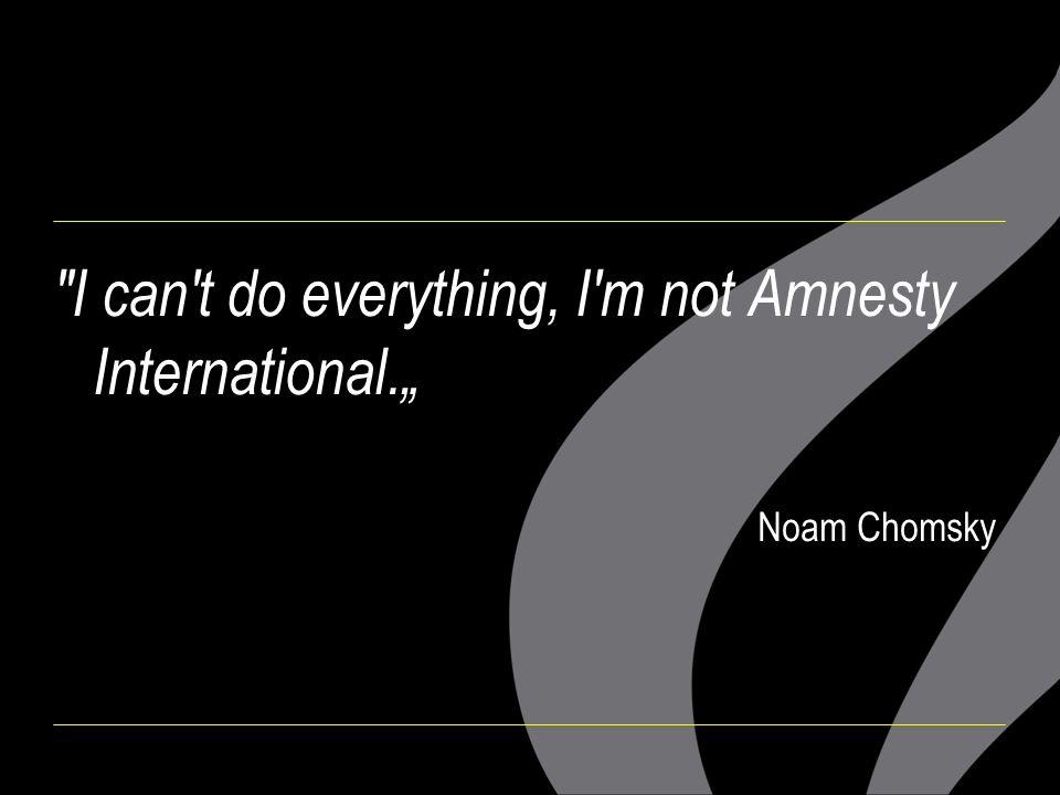 "I can t do everything, I m not Amnesty International."" Noam Chomsky"