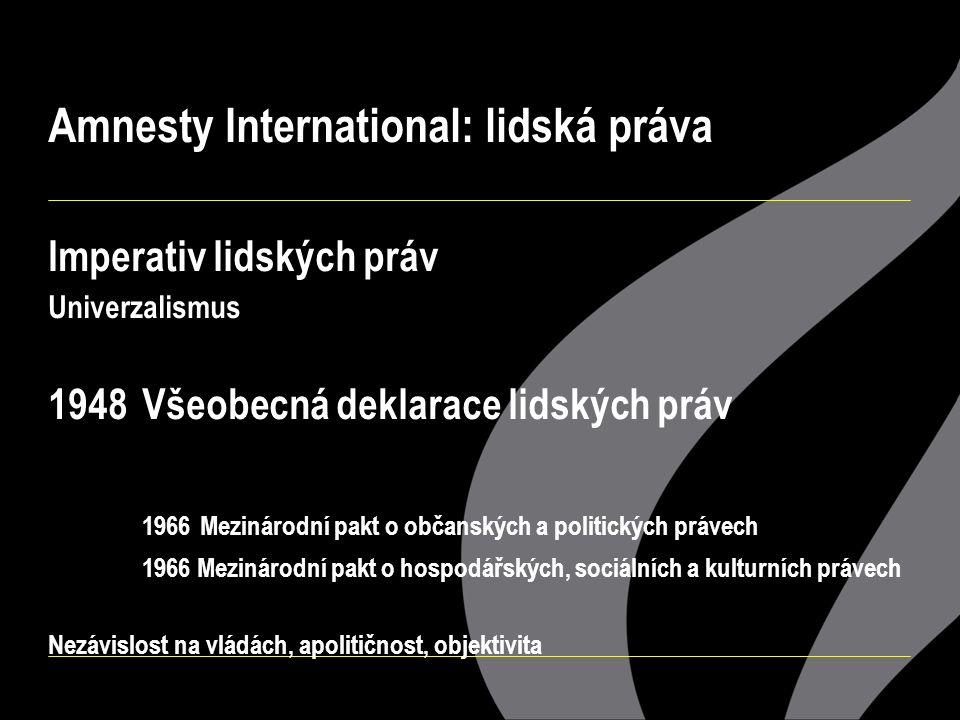 Amnesty International: lidská práva Imperativ lidských práv Univerzalismus 1948Všeobecná deklarace lidských práv 1966 Mezinárodní pakt o občanských a politických právech 1966 Mezinárodní pakt o hospodářských, sociálních a kulturních právech Nezávislost na vládách, apolitičnost, objektivita