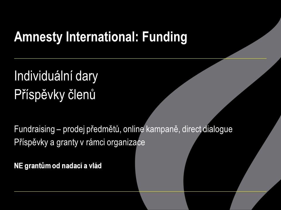 Amnesty International: Funding Individuální dary Příspěvky členů Fundraising – prodej předmětů, online kampaně, direct dialogue Příspěvky a granty v rámci organizace NE grantům od nadací a vlád