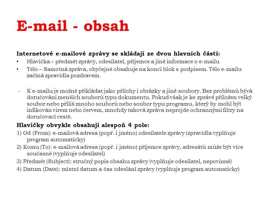 E-mail - obsah Internetové e-mailové zprávy se skládají ze dvou hlavních částí: Hlavička – předmět zprávy, odesílatel, příjemce a jiné informace o e-mailu Tělo – Samotná zpráva, obyčejně obsahuje na konci blok s podpisem.