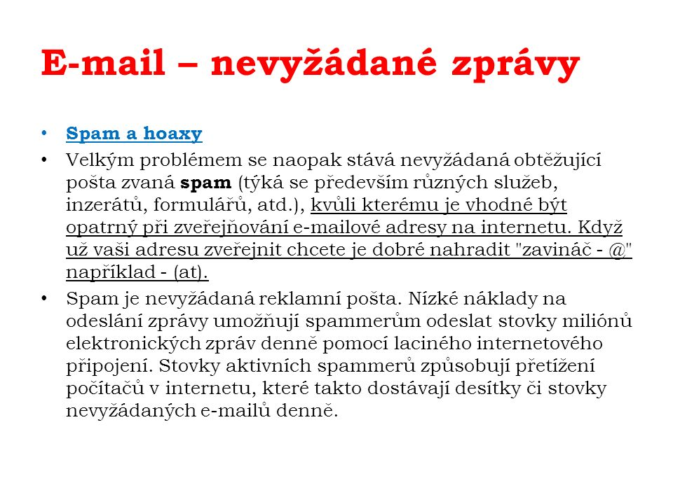 E-mail – nevyžádané zprávy Spam a hoaxy Velkým problémem se naopak stává nevyžádaná obtěžující pošta zvaná spam (týká se především různých služeb, inz