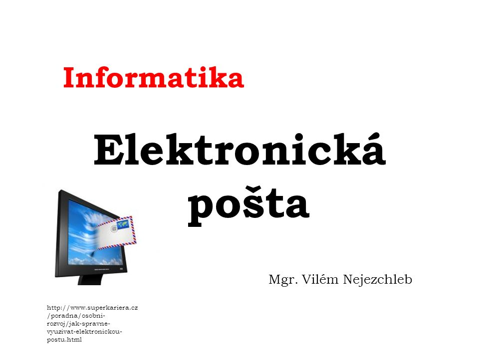 Informatika Elektronická pošta Mgr. Vilém Nejezchleb http://www.superkariera.cz /poradna/osobni- rozvoj/jak-spravne- vyuzivat-elektronickou- postu.htm